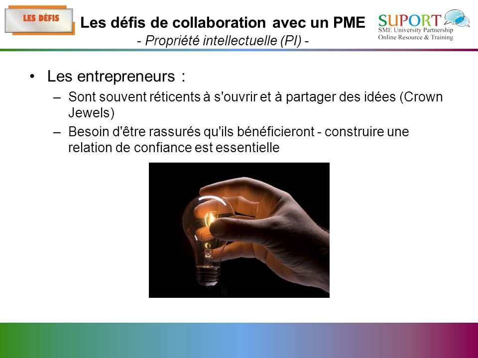 Les entrepreneurs : –Sont souvent réticents à s ouvrir et à partager des idées (Crown Jewels) –Besoin d être rassurés qu ils bénéficieront - construire une relation de confiance est essentielle Les défis de collaboration avec un PME - Propriété intellectuelle (PI) -