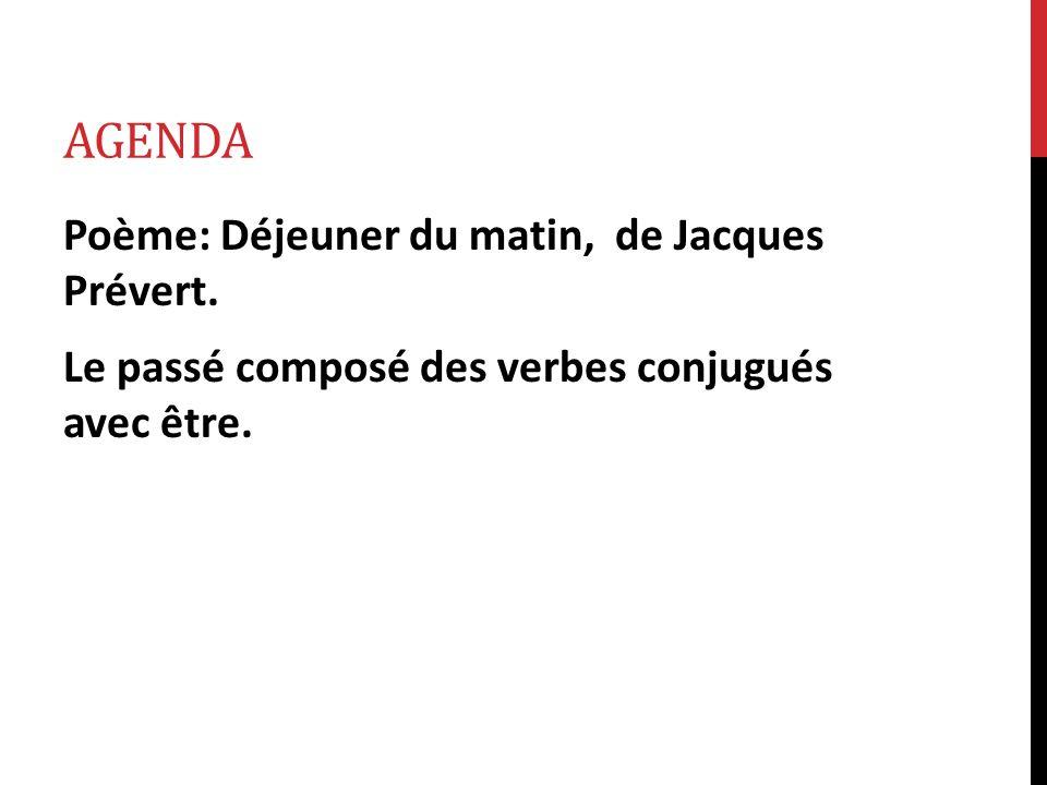 AGENDA Poème: Déjeuner du matin, de Jacques Prévert. Le passé composé des verbes conjugués avec être.