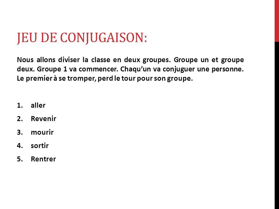 JEU DE CONJUGAISON: Nous allons diviser la classe en deux groupes. Groupe un et groupe deux. Groupe 1 va commencer. Chaquun va conjuguer une personne.