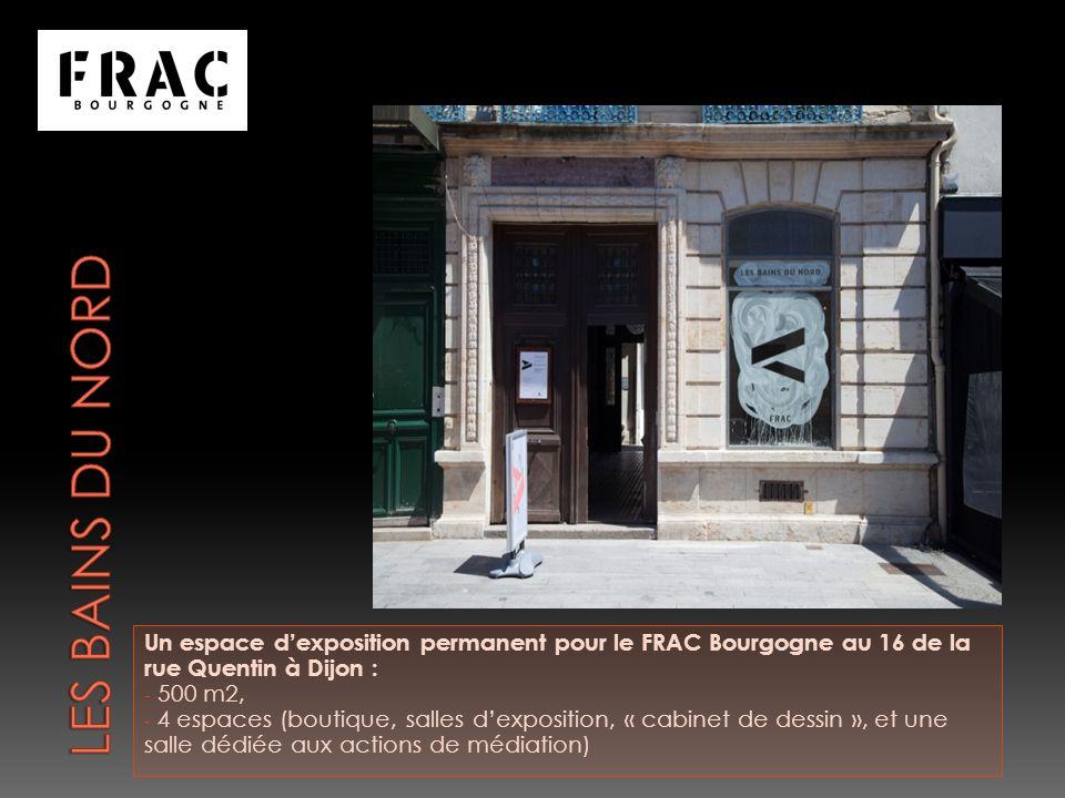 Un espace dexposition permanent pour le FRAC Bourgogne au 16 de la rue Quentin à Dijon : - 500 m2, - 4 espaces (boutique, salles dexposition, « cabinet de dessin », et une salle dédiée aux actions de médiation)