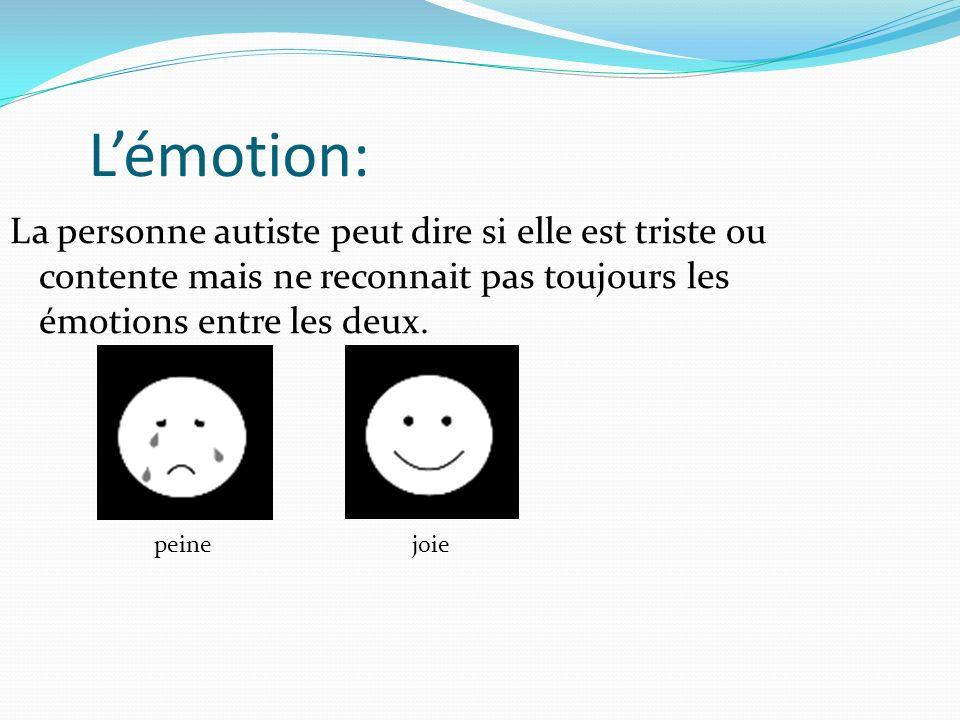 La personne autiste peut dire si elle est triste ou contente mais ne reconnait pas toujours les émotions entre les deux. Lémotion: peinejoie