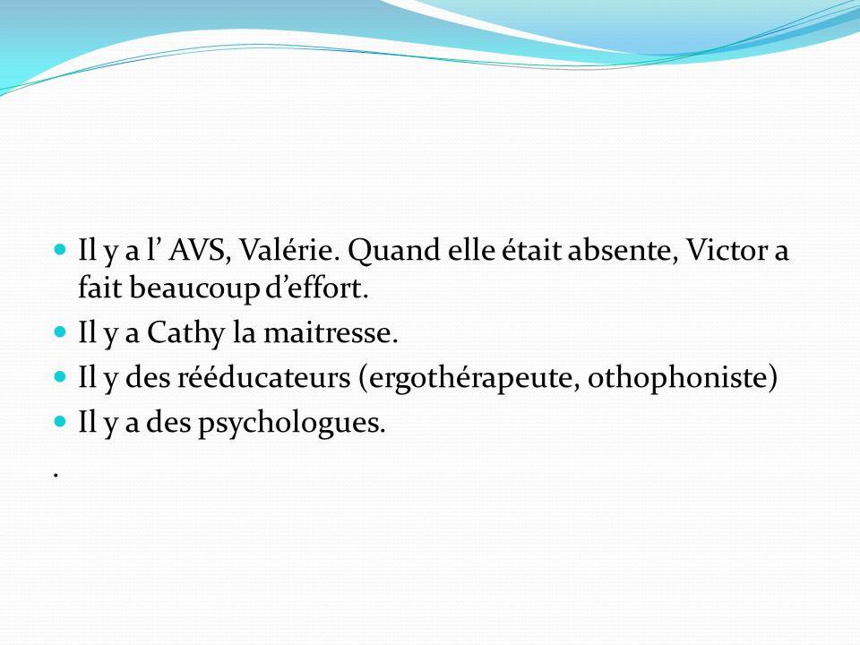 Il y a l AVS, Valérie. Quand elle était absente, Victor a fait beaucoup deffort. Il y a Cathy la maitresse. Il y des rééducateurs (ergothérapeute, oth