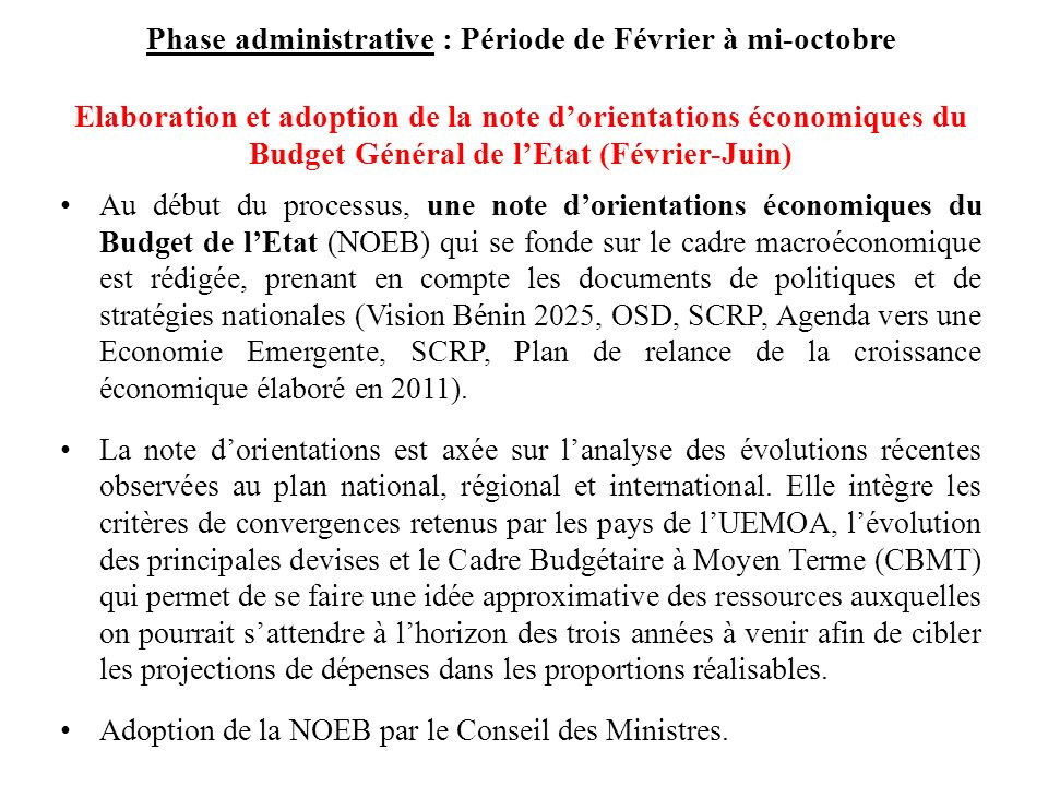 Phase administrative : Période de Février à mi-octobre Elaboration et adoption de la note dorientations économiques du Budget Général de lEtat (Février-Juin) Au début du processus, une note dorientations économiques du Budget de lEtat (NOEB) qui se fonde sur le cadre macroéconomique est rédigée, prenant en compte les documents de politiques et de stratégies nationales (Vision Bénin 2025, OSD, SCRP, Agenda vers une Economie Emergente, SCRP, Plan de relance de la croissance économique élaboré en 2011).