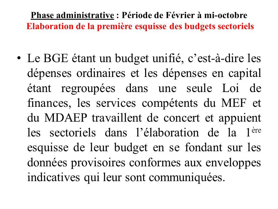 Phase administrative : Période de Février à mi-octobre Elaboration de la première esquisse des budgets sectoriels Le BGE étant un budget unifié, cest-à-dire les dépenses ordinaires et les dépenses en capital étant regroupées dans une seule Loi de finances, les services compétents du MEF et du MDAEP travaillent de concert et appuient les sectoriels dans lélaboration de la 1 ère esquisse de leur budget en se fondant sur les données provisoires conformes aux enveloppes indicatives qui leur sont communiquées.