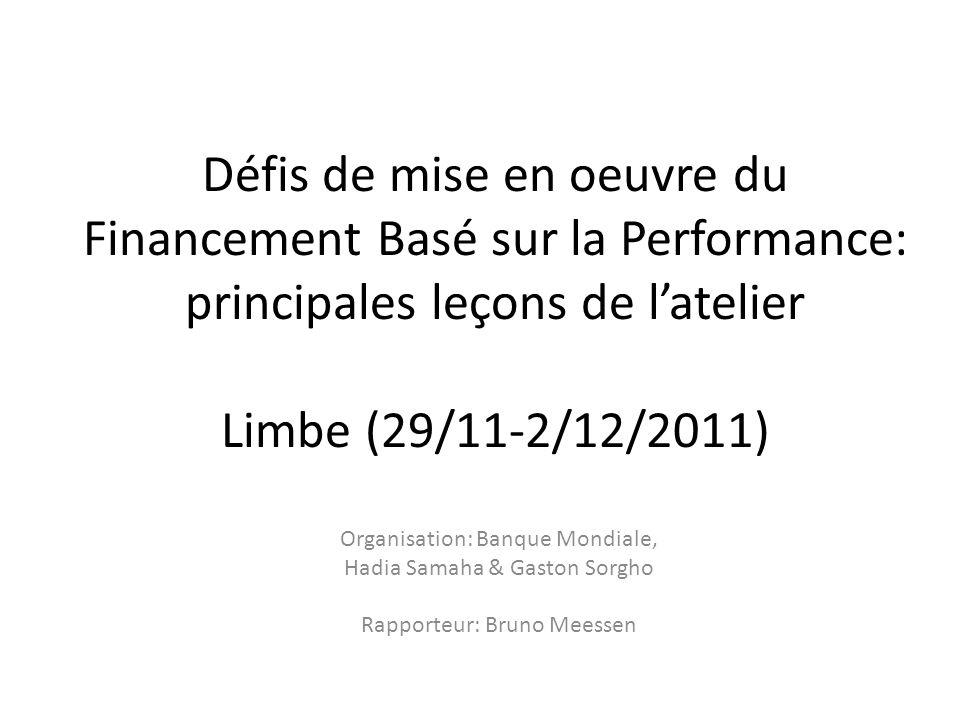 Défis de mise en oeuvre du Financement Basé sur la Performance: principales leçons de latelier Limbe (29/11-2/12/2011) Organisation: Banque Mondiale, Hadia Samaha & Gaston Sorgho Rapporteur: Bruno Meessen