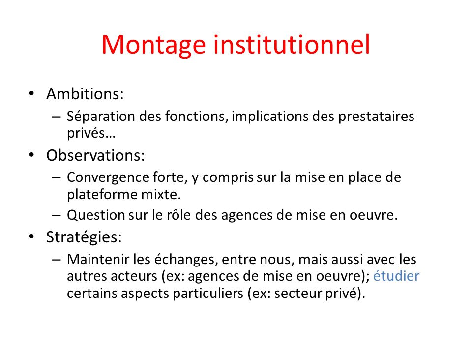 Montage institutionnel Ambitions: – Séparation des fonctions, implications des prestataires privés… Observations: – Convergence forte, y compris sur la mise en place de plateforme mixte.
