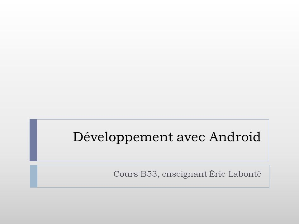 Développement avec Android Cours B53, enseignant Éric Labonté