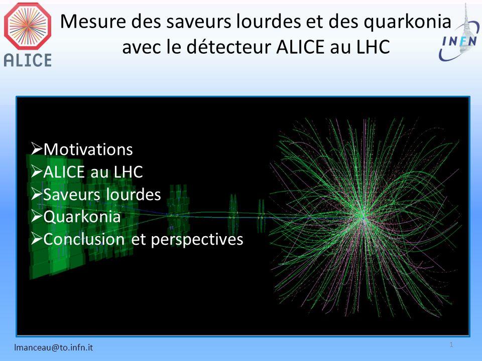 Mesure des saveurs lourdes et des quarkonia avec le détecteur ALICE au LHC Motivations ALICE au LHC Saveurs lourdes Quarkonia Conclusion et perspectives lmanceau@to.infn.it 1