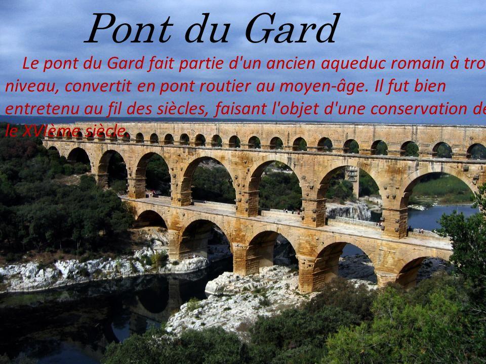 Pont du Gard Le pont du Gard fait partie d'un ancien aqueduc romain à trois niveau, convertit en pont routier au moyen-âge. Il fut bien entretenu au f