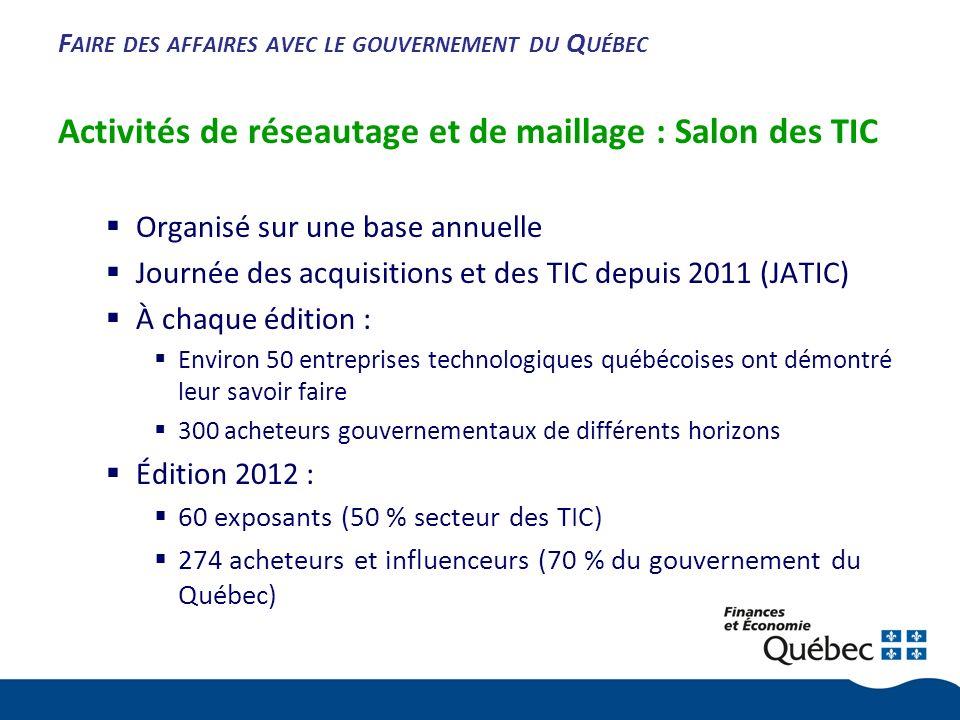 F AIRE DES AFFAIRES AVEC LE GOUVERNEMENT DU Q UÉBEC Activités de réseautage et de maillage : Salon des TIC Organisé sur une base annuelle Journée des acquisitions et des TIC depuis 2011 (JATIC) À chaque édition : Environ 50 entreprises technologiques québécoises ont démontré leur savoir faire 300 acheteurs gouvernementaux de différents horizons Édition 2012 : 60 exposants (50 % secteur des TIC) 274 acheteurs et influenceurs (70 % du gouvernement du Québec)