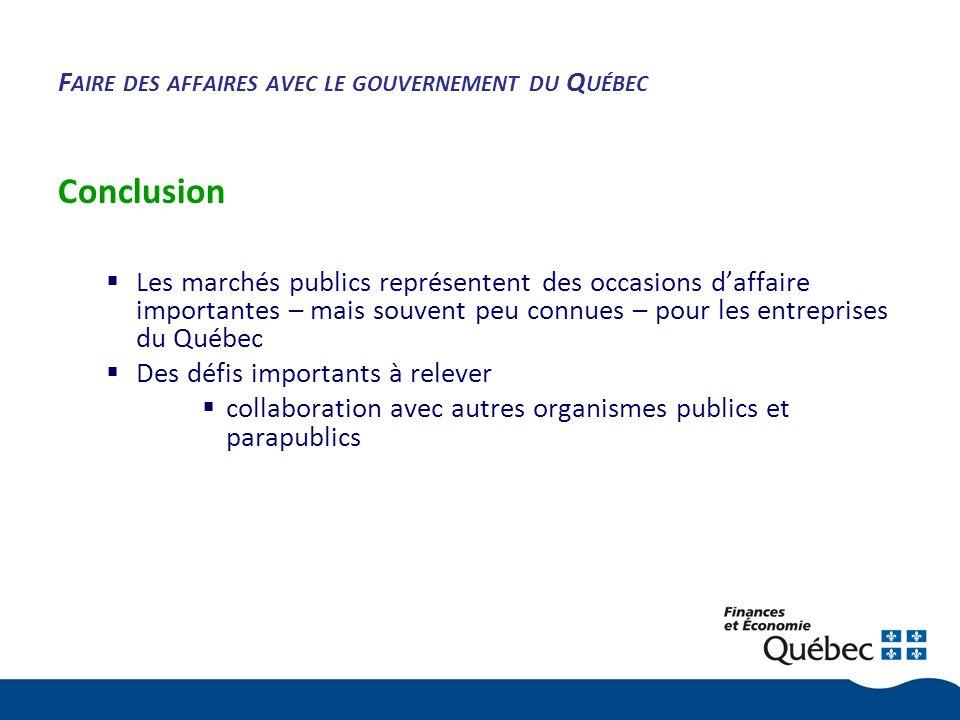 F AIRE DES AFFAIRES AVEC LE GOUVERNEMENT DU Q UÉBEC Conclusion Les marchés publics représentent des occasions daffaire importantes – mais souvent peu connues – pour les entreprises du Québec Des défis importants à relever collaboration avec autres organismes publics et parapublics