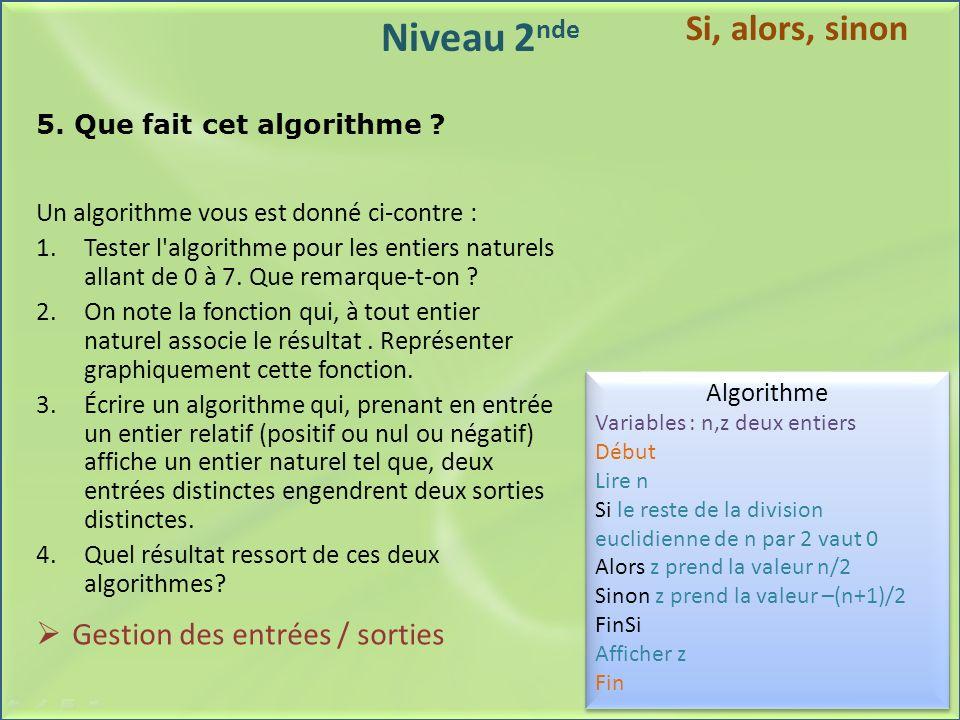 Niveau 2 nde 5. Que fait cet algorithme ? Un algorithme vous est donné ci-contre : 1.Tester l'algorithme pour les entiers naturels allant de 0 à 7. Qu