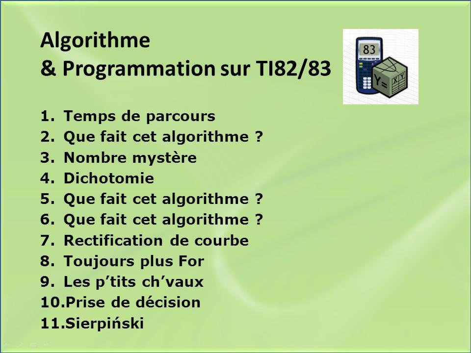 Algorithme & Programmation sur TI82/83 1.Temps de parcours 2.Que fait cet algorithme ? 3.Nombre mystère 4.Dichotomie 5.Que fait cet algorithme ? 6.Que