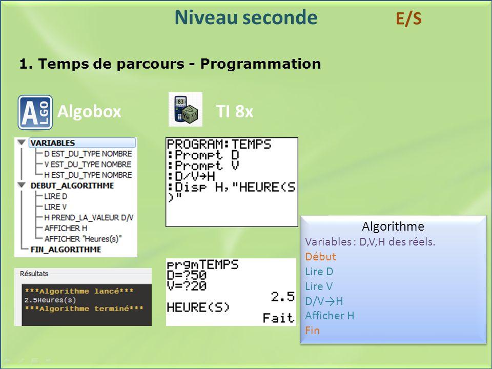 Niveau seconde 1. Temps de parcours - Programmation Algobox Algorithme Variables : D,V,H des réels. Début Lire D Lire V D/VH Afficher H Fin Algorithme