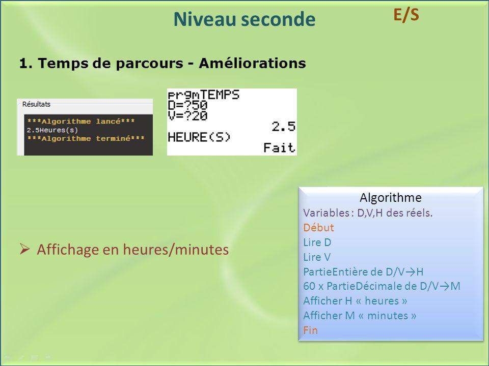 Niveau seconde 1. Temps de parcours - Améliorations Algorithme Variables : D,V,H des réels. Début Lire D Lire V PartieEntière de D/VH 60 x PartieDécim