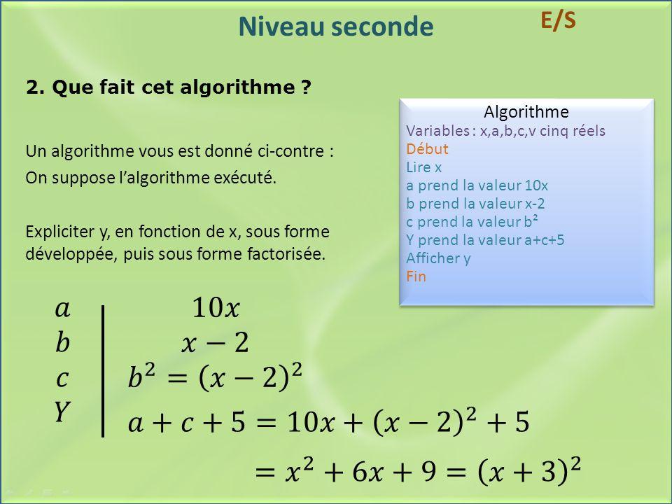 Niveau seconde 2. Que fait cet algorithme ? Algorithme Variables : x,a,b,c,v cinq réels Début Lire x a prend la valeur 10x b prend la valeur x-2 c pre