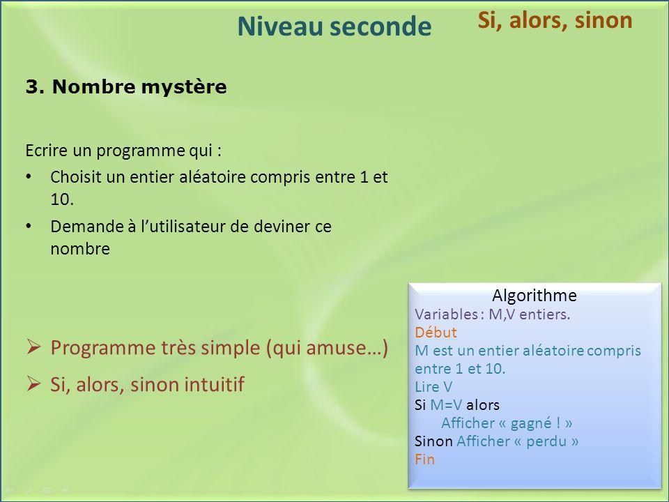 Niveau seconde 3. Nombre mystère Ecrire un programme qui : Choisit un entier aléatoire compris entre 1 et 10. Demande à lutilisateur de deviner ce nom