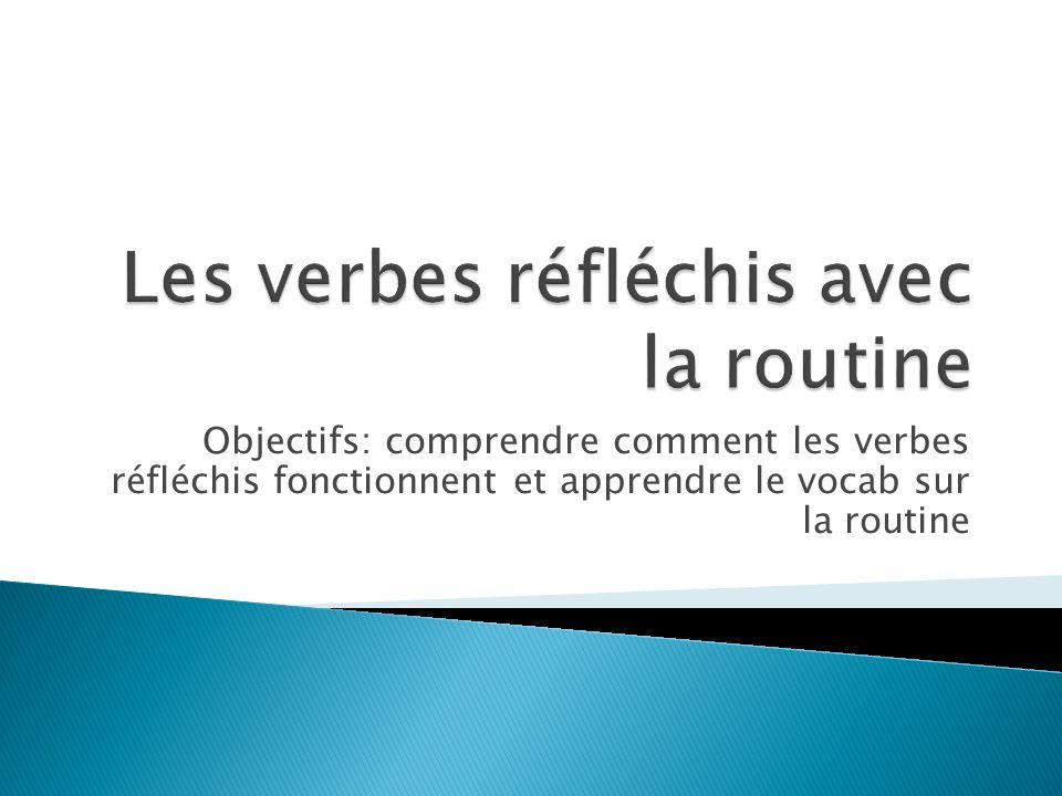 Objectifs: comprendre comment les verbes réfléchis fonctionnent et apprendre le vocab sur la routine