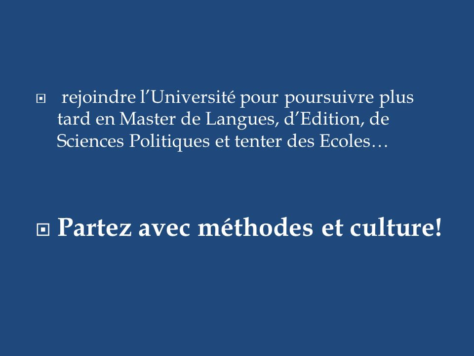 rejoindre lUniversité pour poursuivre plus tard en Master de Langues, dEdition, de Sciences Politiques et tenter des Ecoles… Partez avec méthodes et culture!