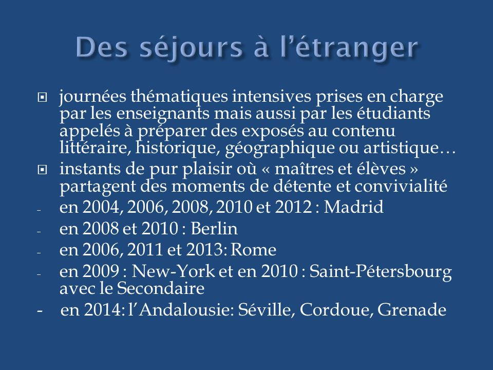 journées thématiques intensives prises en charge par les enseignants mais aussi par les étudiants appelés à préparer des exposés au contenu littéraire, historique, géographique ou artistique… instants de pur plaisir où « maîtres et élèves » partagent des moments de détente et convivialité - en 2004, 2006, 2008, 2010 et 2012 : Madrid - en 2008 et 2010 : Berlin - en 2006, 2011 et 2013: Rome - en 2009 : New-York et en 2010 : Saint-Pétersbourg avec le Secondaire - en 2014: lAndalousie: Séville, Cordoue, Grenade