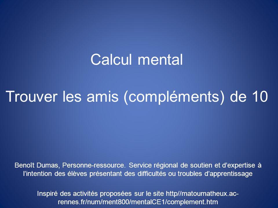 Calcul mental Trouver les amis (compléments) de 10 Benoît Dumas, Personne-ressource. Service régional de soutien et dexpertise à lintention des élèves