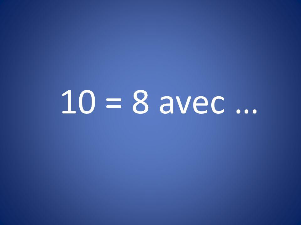 10 = 8 avec …