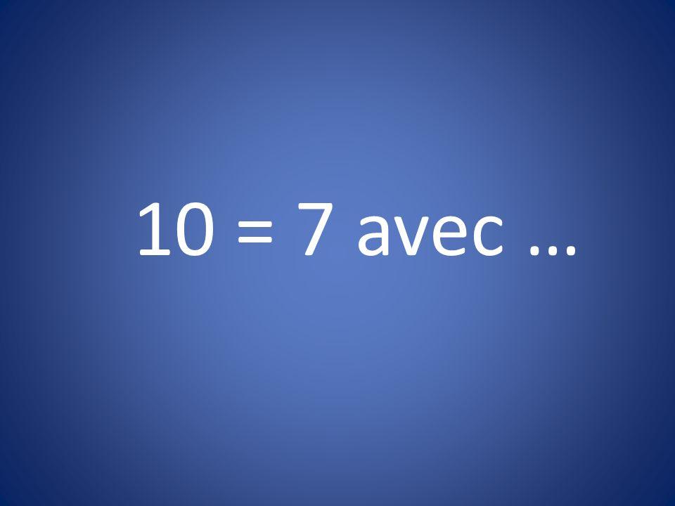 10 = 7 avec …