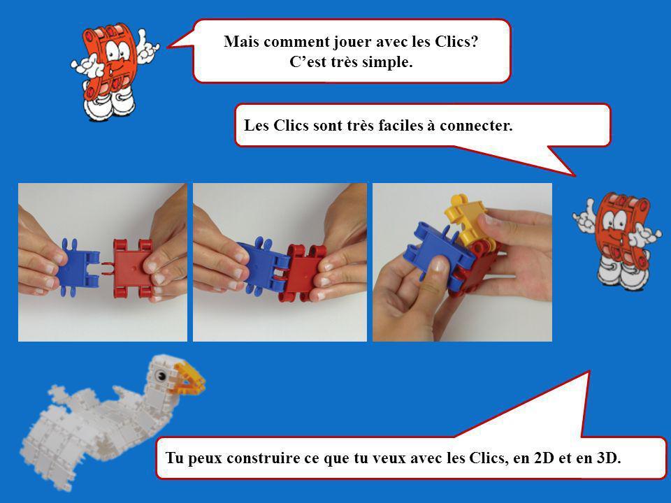 Mais comment jouer avec les Clics? Cest très simple. Les Clics sont très faciles à connecter. Tu peux construire ce que tu veux avec les Clics, en 2D