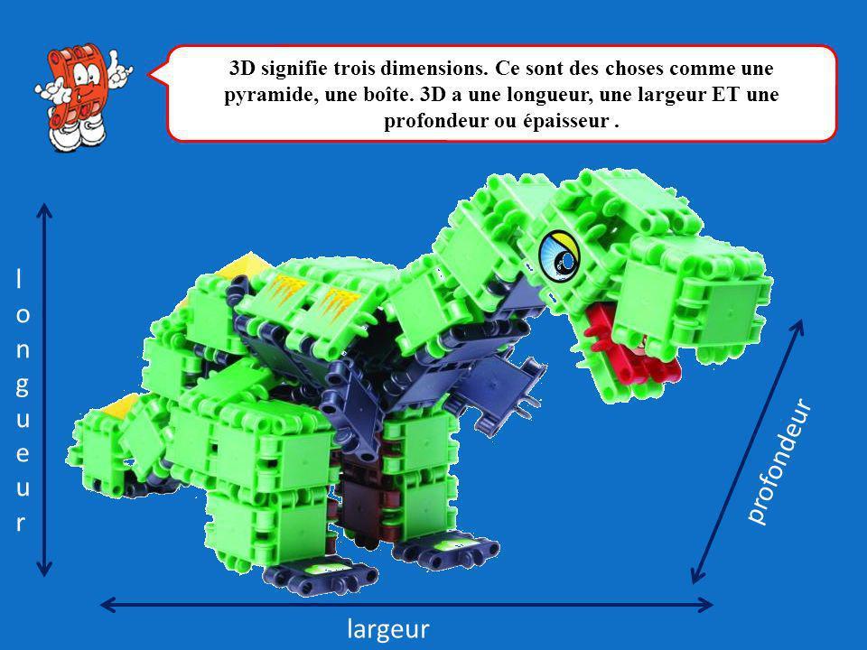 profondeur longueurlongueur largeur 3D signifie trois dimensions. Ce sont des choses comme une pyramide, une boîte. 3D a une longueur, une largeur ET