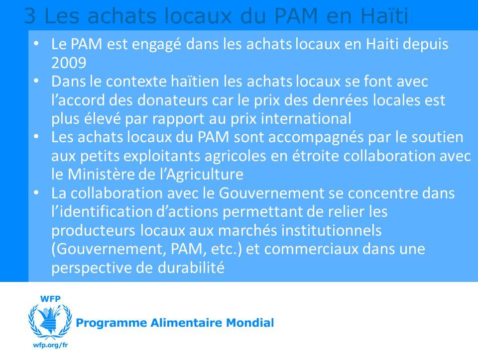 Le PAM est engagé dans les achats locaux en Haiti depuis 2009 Dans le contexte haïtien les achats locaux se font avec laccord des donateurs car le prix des denrées locales est plus élevé par rapport au prix international Les achats locaux du PAM sont accompagnés par le soutien aux petits exploitants agricoles en étroite collaboration avec le Ministère de lAgriculture La collaboration avec le Gouvernement se concentre dans lidentification dactions permettant de relier les producteurs locaux aux marchés institutionnels (Gouvernement, PAM, etc.) et commerciaux dans une perspective de durabilité 3 Les achats locaux du PAM en Haïti