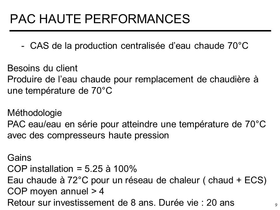 PAC HAUTE PERFORMANCES 9 -CAS de la production centralisée deau chaude 70°C Besoins du client Produire de leau chaude pour remplacement de chaudière à