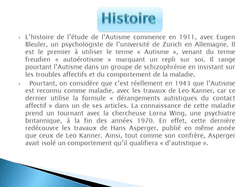 Lhistoire de létude de lAutisme commence en 1911, avec Eugen Bleuler, un psychologiste de luniversité de Zurich en Allemagne. Il est le premier à util