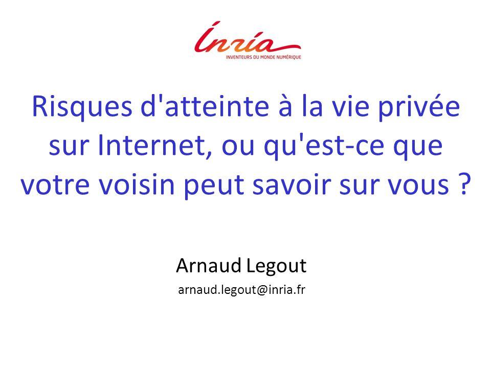Risques d'atteinte à la vie privée sur Internet, ou qu'est-ce que votre voisin peut savoir sur vous ? Arnaud Legout arnaud.legout@inria.fr