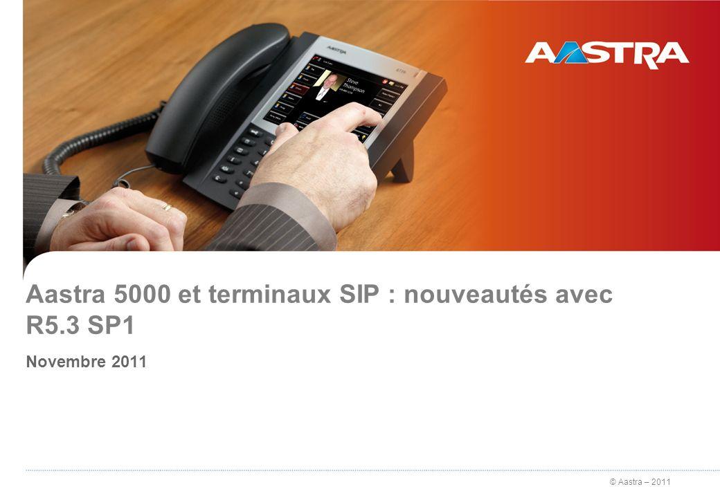 © Aastra – 2011 Aastra 5000 et terminaux SIP : nouveautés avec R5.3 SP1 Novembre 2011 1