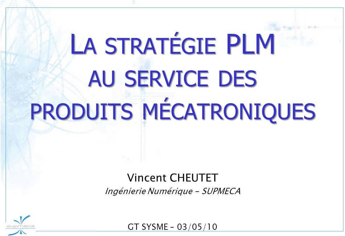 Vincent CHEUTET Ingénierie Numérique - SUPMECA GT SYSME – 03/05/10 L A STRATÉGIE PLM AU SERVICE DES PRODUITS MÉCATRONIQUES