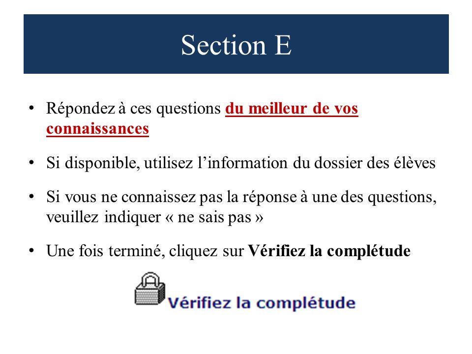 Section E Répondez à ces questions du meilleur de vos connaissances Si disponible, utilisez linformation du dossier des élèves Si vous ne connaissez pas la réponse à une des questions, veuillez indiquer « ne sais pas » Une fois terminé, cliquez sur Vérifiez la complétude