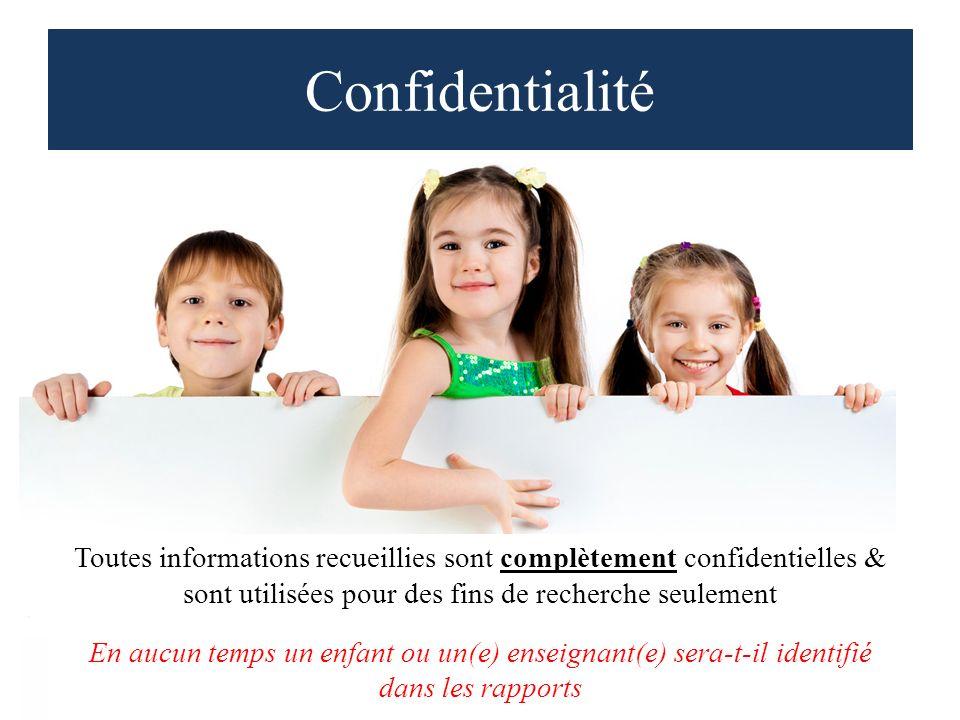 Confidentialité Toutes informations recueillies sont complètement confidentielles & sont utilisées pour des fins de recherche seulement En aucun temps un enfant ou un(e) enseignant(e) sera-t-il identifié dans les rapports