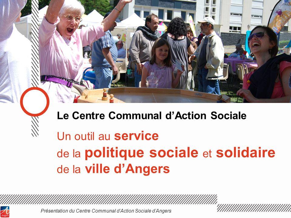 Un outil au service de la politique sociale et solidaire de la ville dAngers Le Centre Communal dAction Sociale Présentation du Centre Communal dActio
