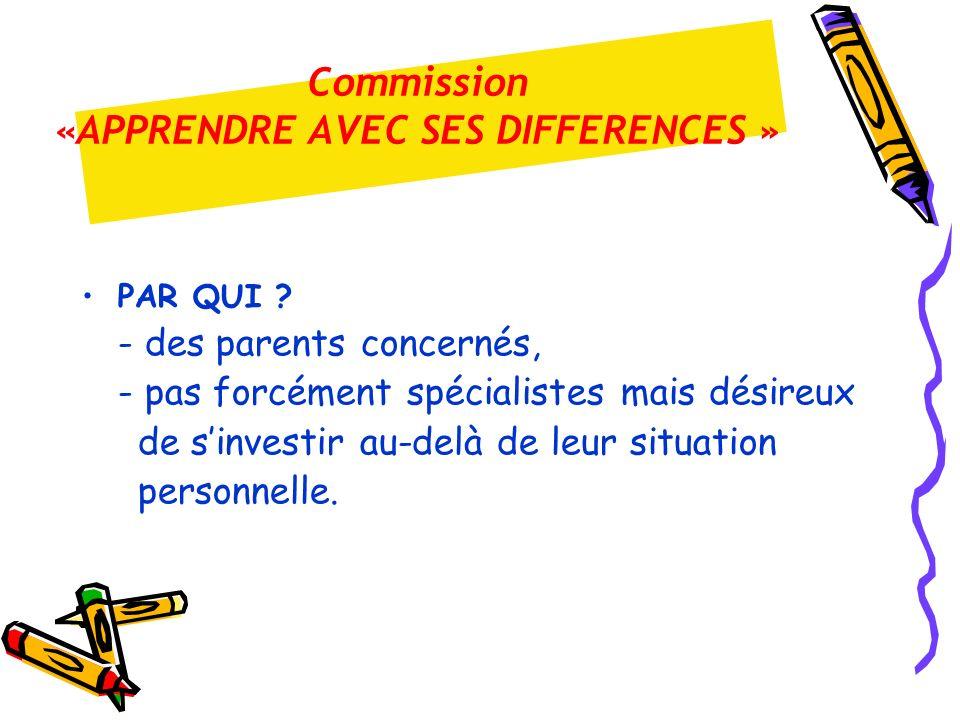 Commission «APPRENDRE AVEC SES DIFFERENCES » PAR QUI ? - des parents concernés, - pas forcément spécialistes mais désireux de sinvestir au-delà de leu