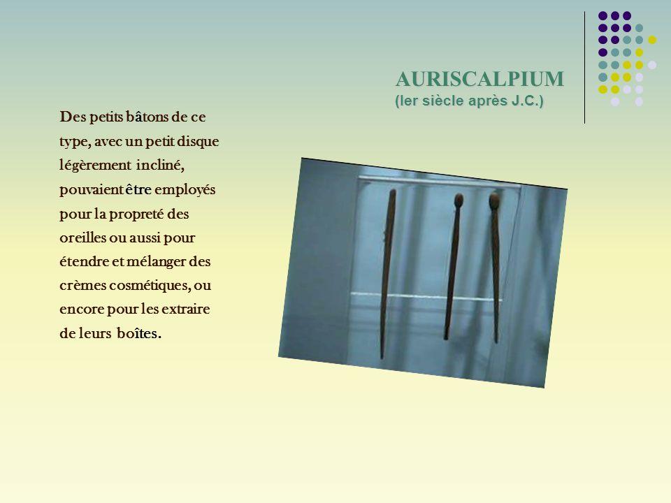 AURISCALPIUM (Ier siècle après J.C.) Des petits b â tons de ce type, avec un petit disque légèrement incliné, pouvaient être employés pour la propreté