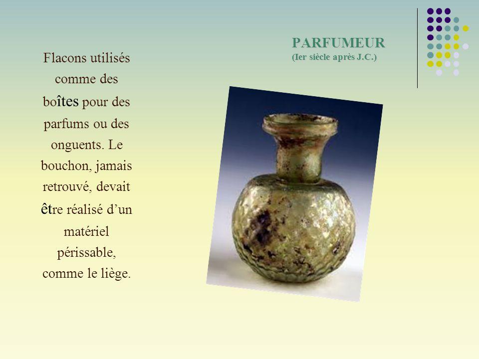 PARFUMEUR (Ier siècle après J.C.) Flacons utilisés comme des bo îtes pour des parfums ou des onguents. Le bouchon, jamais retrouvé, devait êt re réali