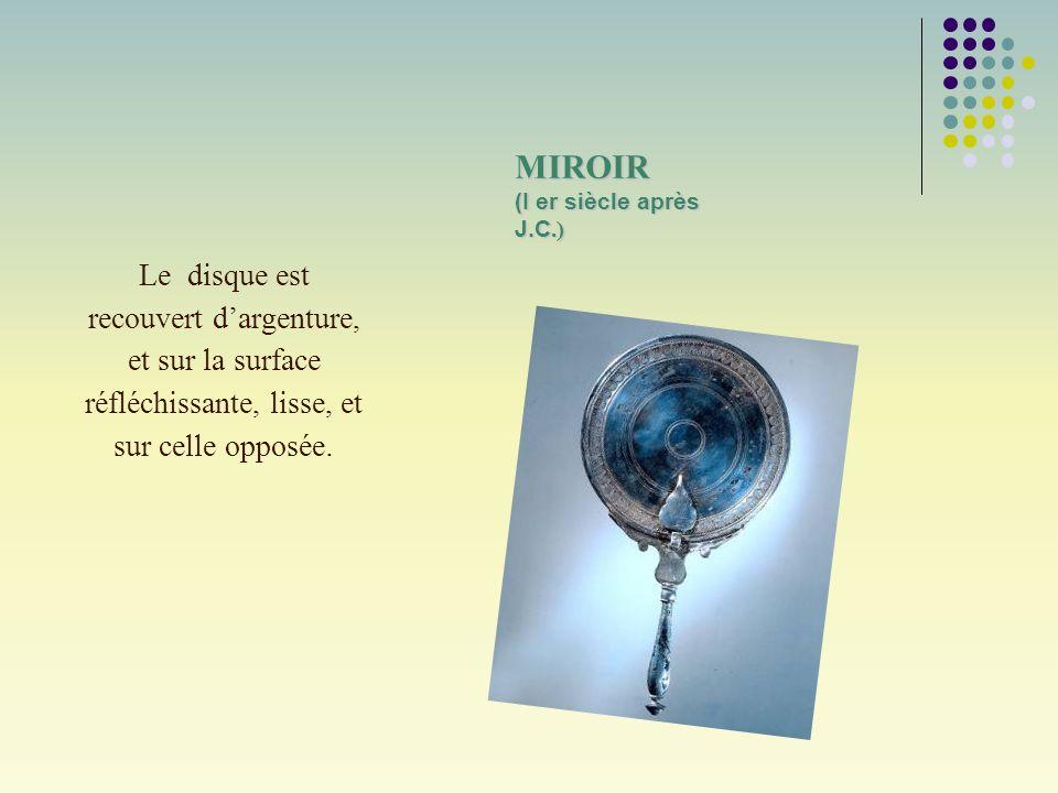 MIROIR (I er siècle après J.C.) Le disque est recouvert dargenture, et sur la surface réfléchissante, lisse, et sur celle opposée.