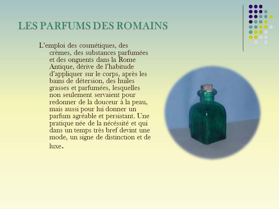LES PARFUMS DES ROMAINS Lemploi des cosmétiques, des crèmes, des substances parfumées et des onguents dans la Rome Antique, dérive de lhabitude dappli