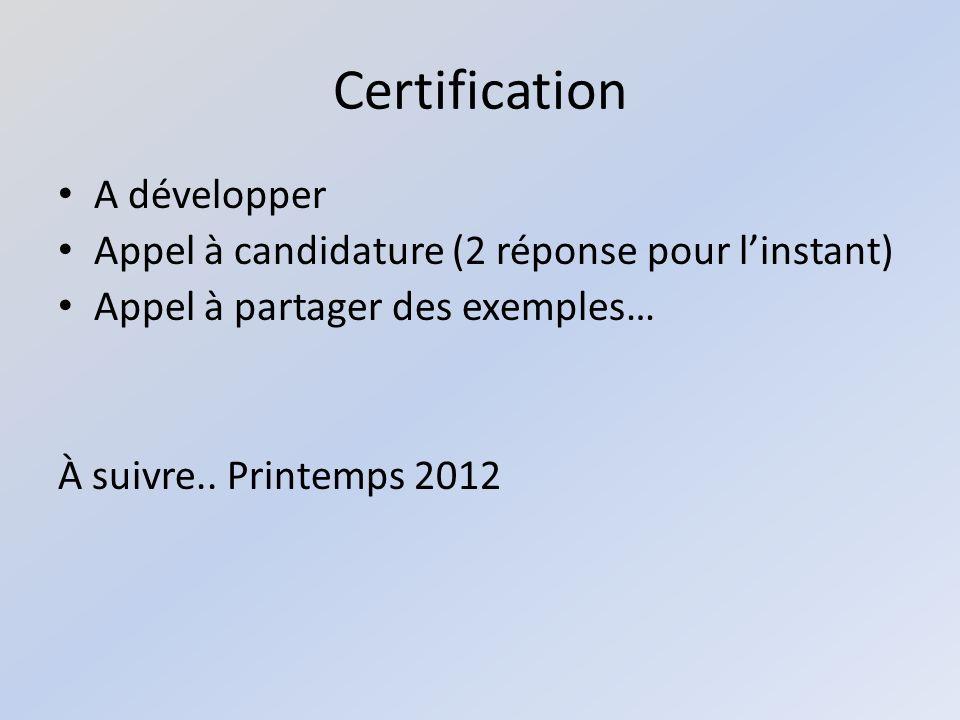 Certification A développer Appel à candidature (2 réponse pour linstant) Appel à partager des exemples… À suivre..
