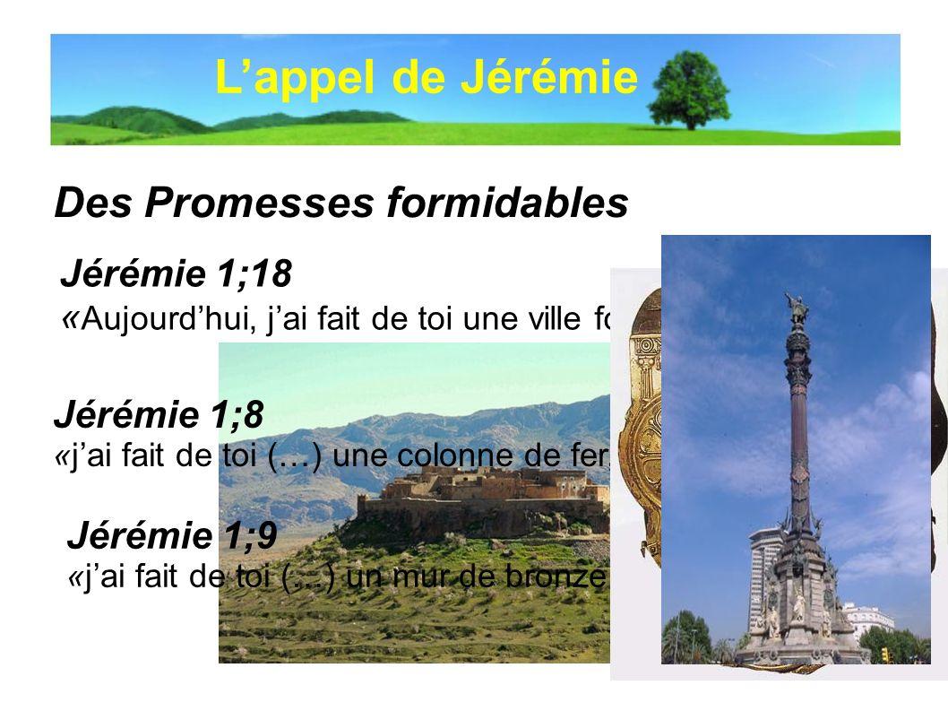 Des Promesses formidables Lappel de Jérémie Jérémie 1;8 «jai fait de toi (…) une colonne de fer, … » Jérémie 1;9 «jai fait de toi (…) un mur de bronze