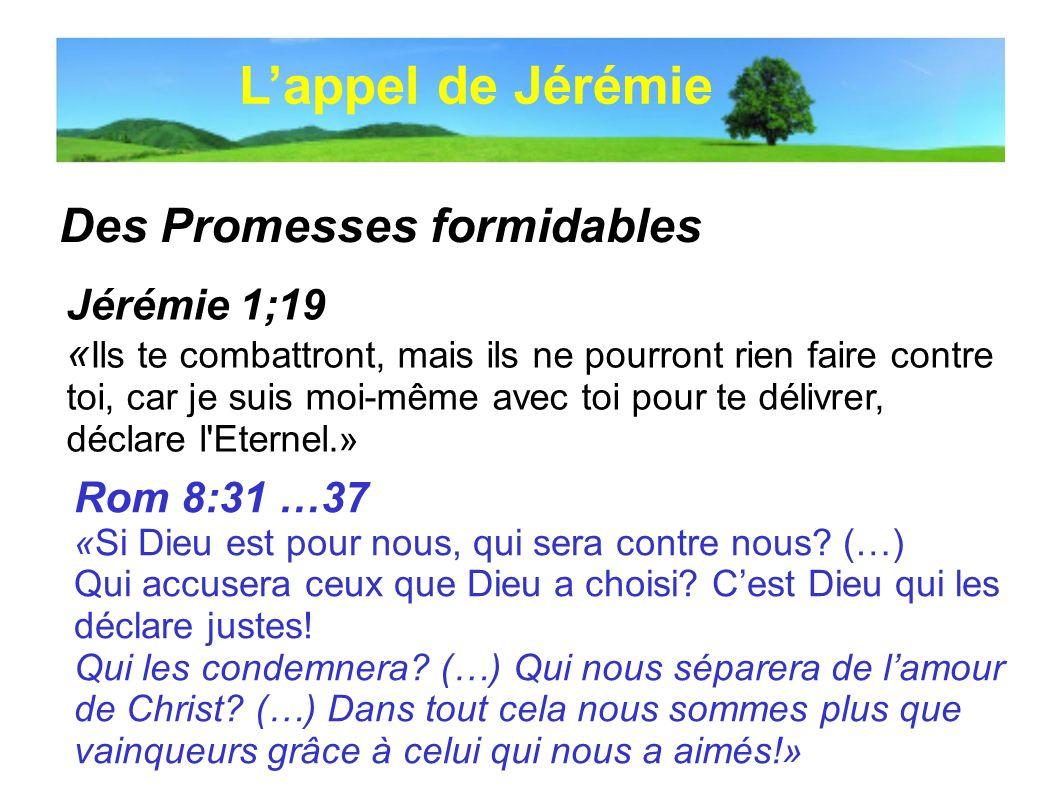 Des Promesses formidables Lappel de Jérémie Jérémie 1;19 « Ils te combattront, mais ils ne pourront rien faire contre toi, car je suis moi-même avec t