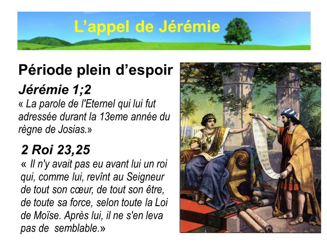 Période plein despoir Lappel de Jérémie Jérémie 1;2 « La parole de l'Eternel qui lui fut adressée durant la 13eme année du règne de Josias. » 2 Roi 23