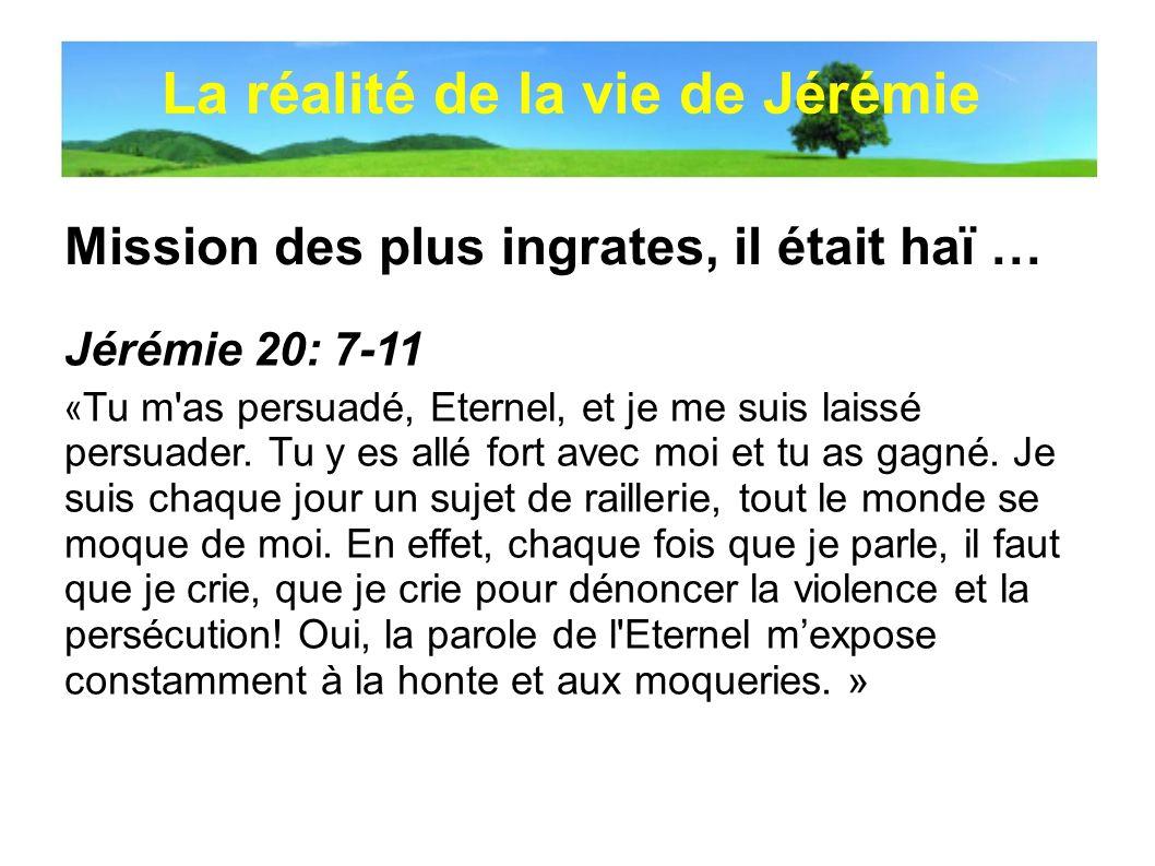 Mission des plus ingrates, il était haï … La réalité de la vie de Jérémie Jérémie 20: 7-11 « Tu m'as persuadé, Eternel, et je me suis laissé persuader