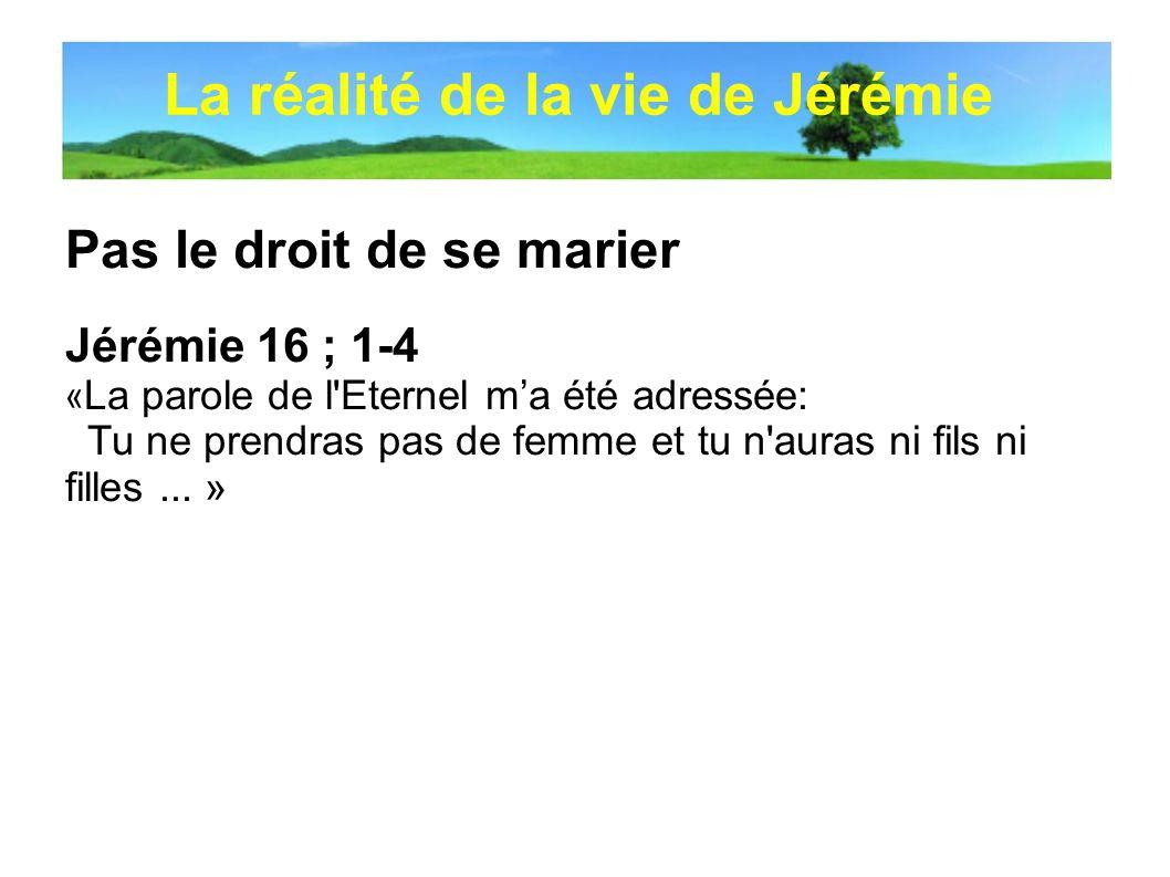 Pas le droit de se marier Jérémie 16 ; 1-4 « La parole de l'Eternel ma été adressée: Tu ne prendras pas de femme et tu n'auras ni fils ni filles... »