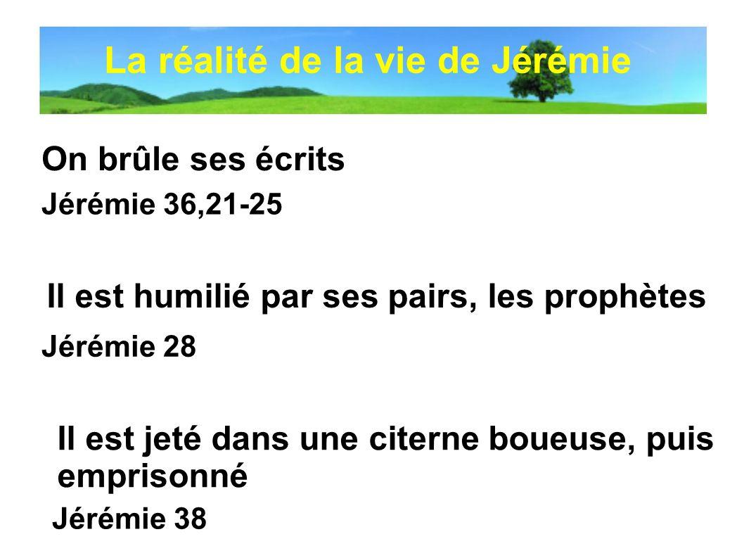 On brûle ses écrits Jérémie 28 Il est humilié par ses pairs, les prophètes Jérémie 36,21-25 Jérémie 38 Il est jeté dans une citerne boueuse, puis empr